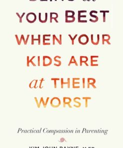 Being at Your Best When Your Kids Are at Their Worst Practical Compassion in Parenting Kim John Payne